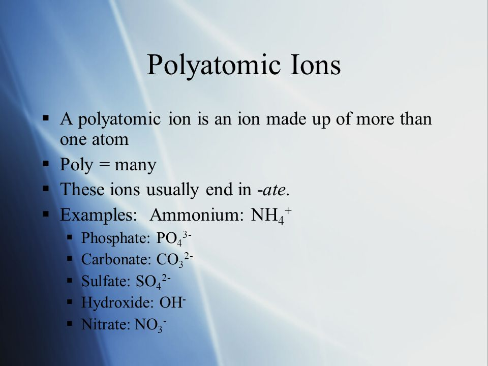 Polyatomic Ions  A polyatomic ion is an ion made up of more than one atom  Poly = many  These ions usually end in -ate.