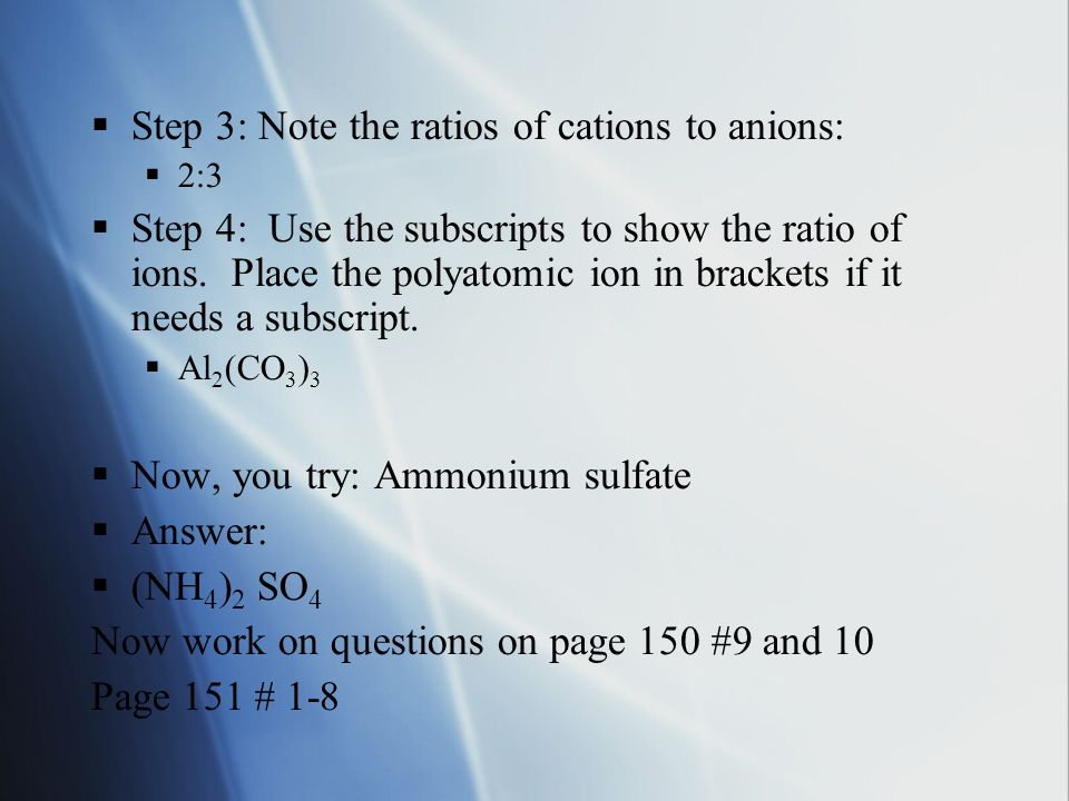  Step 3: Note the ratios of cations to anions:  2:3  Step 4: Use the subscripts to show the ratio of ions.