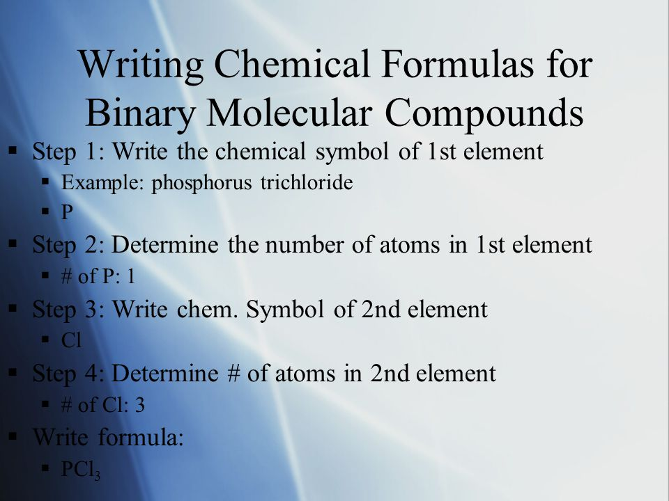 Writing Chemical Formulas for Binary Molecular Compounds  Step 1: Write the chemical symbol of 1st element  Example: phosphorus trichloride PP  Step 2: Determine the number of atoms in 1st element  # of P: 1  Step 3: Write chem.