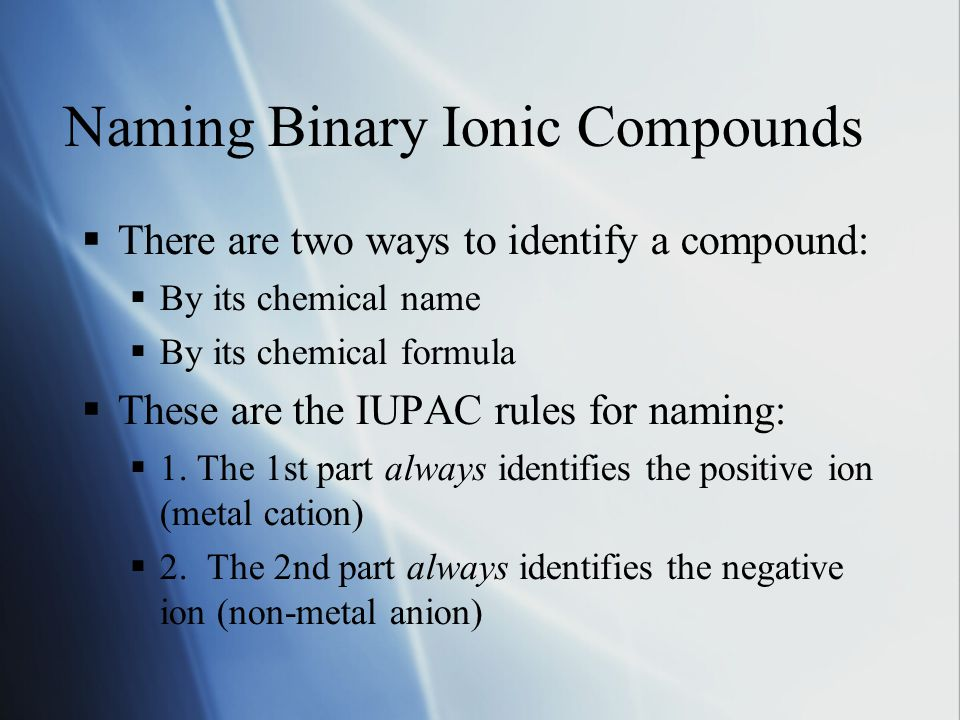 Naming Binary Ionic Compounds  There are two ways to identify a compound:  By its chemical name  By its chemical formula  These are the IUPAC rules for naming:  1.