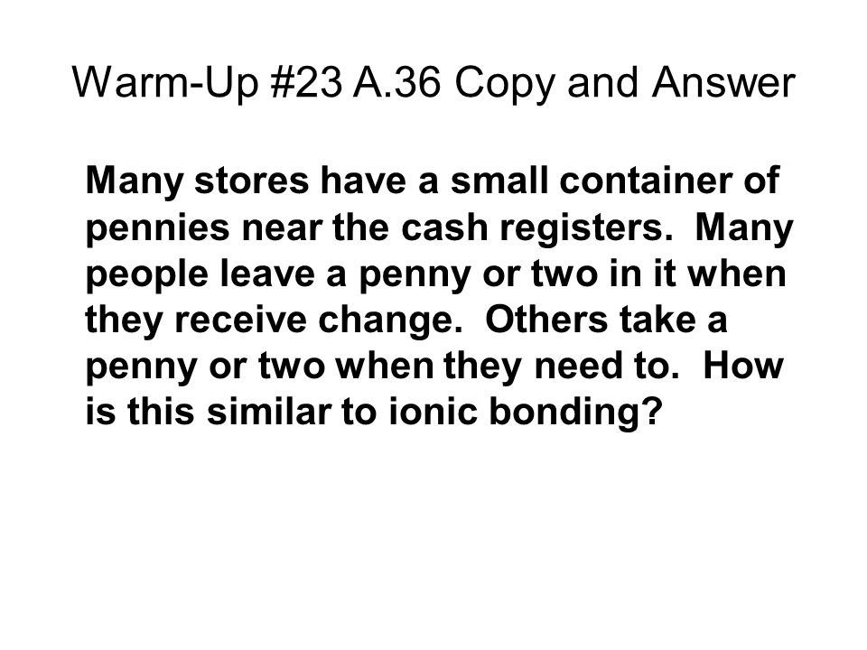 Warm-Up #23 A.36 Copy and Answer Many stores have a small container of pennies near the cash registers.