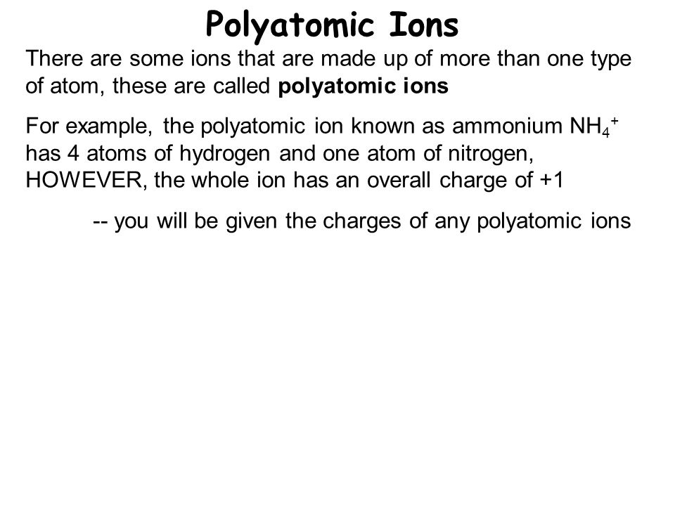 Polyatomic Ions There are some ions that are made up of more than one type of atom, these are called polyatomic ions For example, the polyatomic ion known as ammonium NH 4 + has 4 atoms of hydrogen and one atom of nitrogen, HOWEVER, the whole ion has an overall charge of you will be given the charges of any polyatomic ions