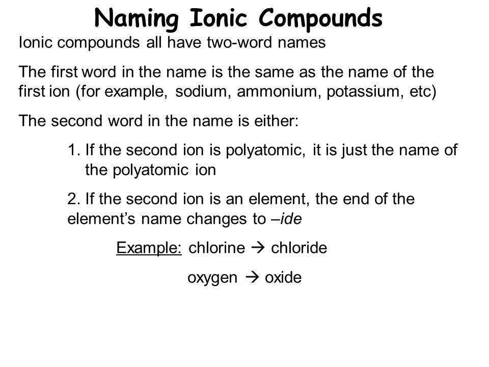 Naming Ionic Compounds Ionic compounds all have two-word names The first word in the name is the same as the name of the first ion (for example, sodium, ammonium, potassium, etc) The second word in the name is either: 1.