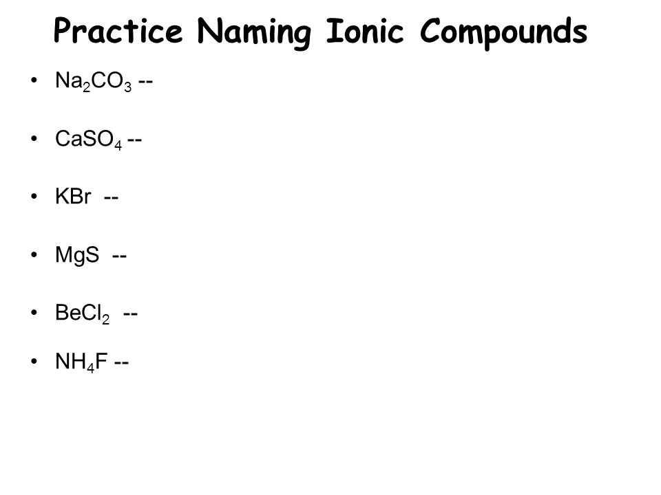 Practice Naming Ionic Compounds Na 2 CO 3 -- CaSO 4 -- KBr -- MgS -- BeCl 2 -- NH 4 F --