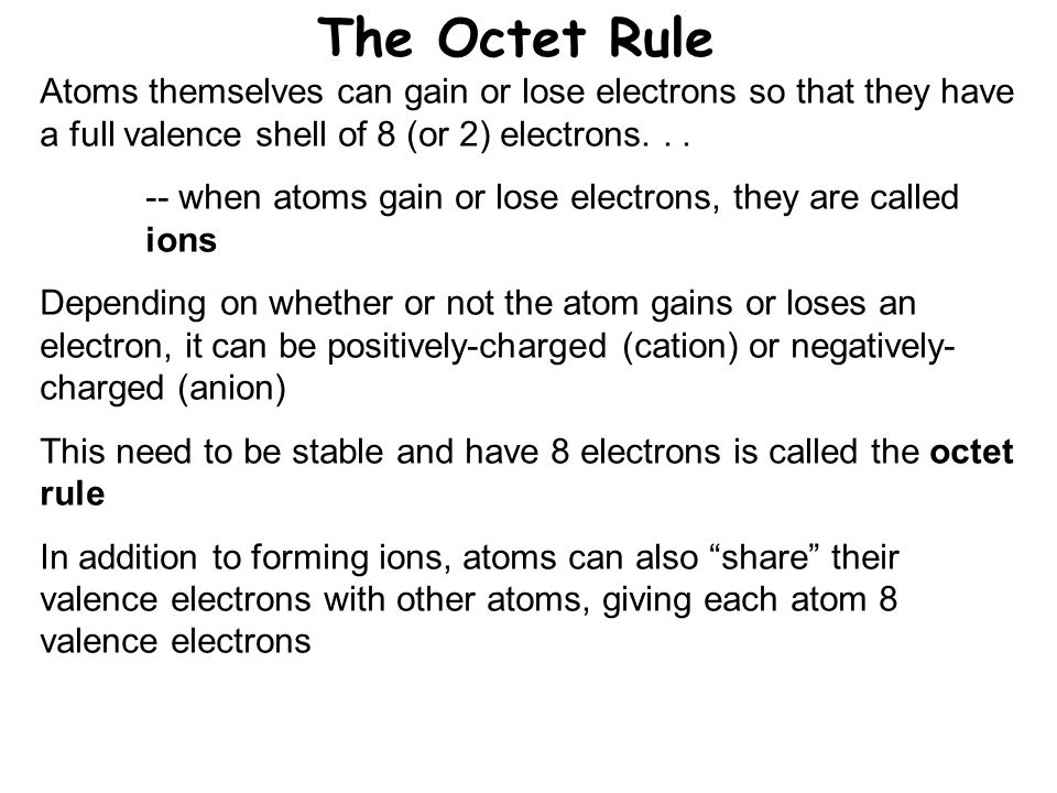 The Octet Rule Atoms themselves can gain or lose electrons so that they have a full valence shell of 8 (or 2) electrons...