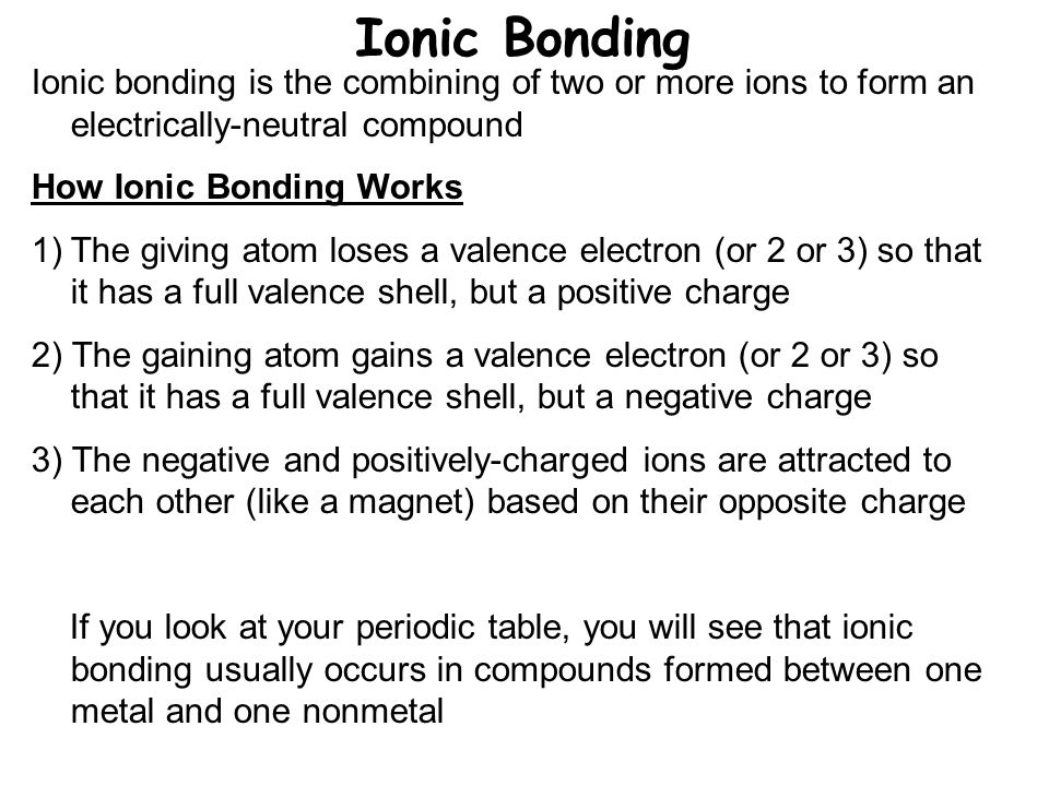 Ionic Bonding Ionic bonding is the combining of two or more ions to form an electrically-neutral compound How Ionic Bonding Works 1)The giving atom loses a valence electron (or 2 or 3) so that it has a full valence shell, but a positive charge 2) The gaining atom gains a valence electron (or 2 or 3) so that it has a full valence shell, but a negative charge 3) The negative and positively-charged ions are attracted to each other (like a magnet) based on their opposite charge If you look at your periodic table, you will see that ionic bonding usually occurs in compounds formed between one metal and one nonmetal