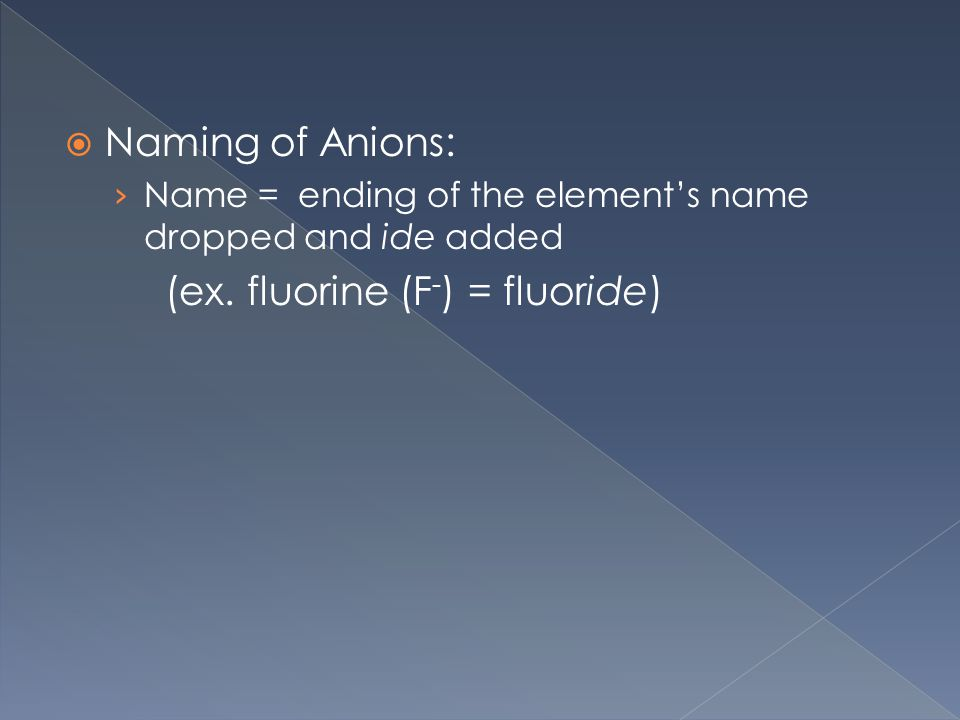  Naming of Anions: › Name = ending of the element's name dropped and ide added (ex.