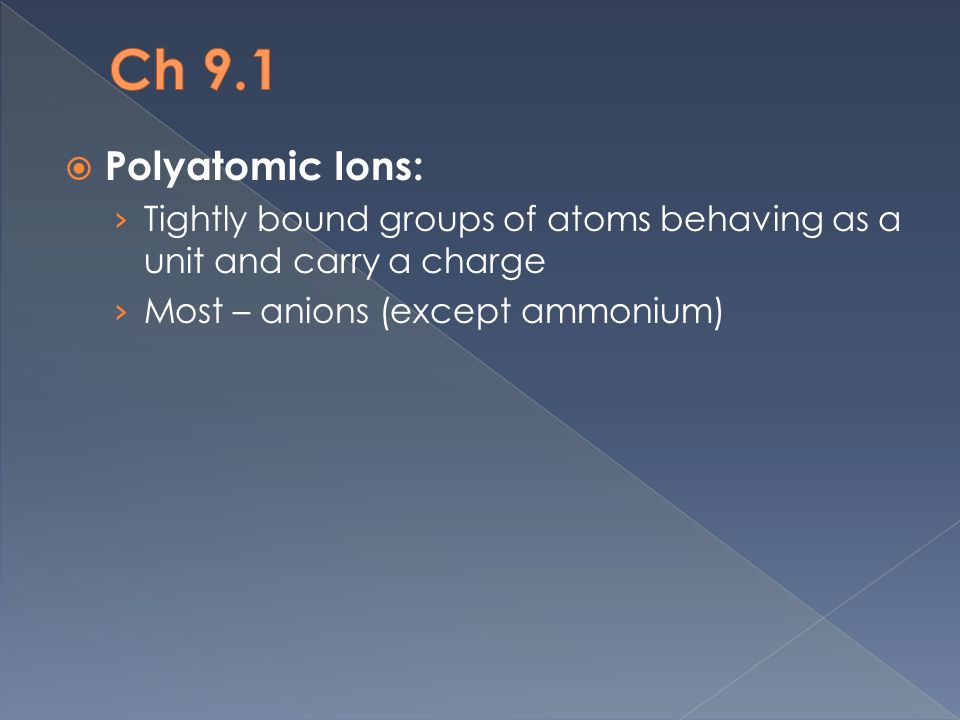  Polyatomic Ions: › Tightly bound groups of atoms behaving as a unit and carry a charge › Most – anions (except ammonium)