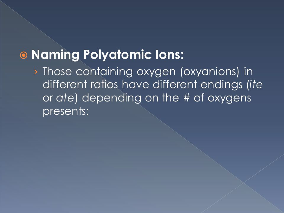  Naming Polyatomic Ions: › Those containing oxygen (oxyanions) in different ratios have different endings (ite or ate) depending on the # of oxygens presents: