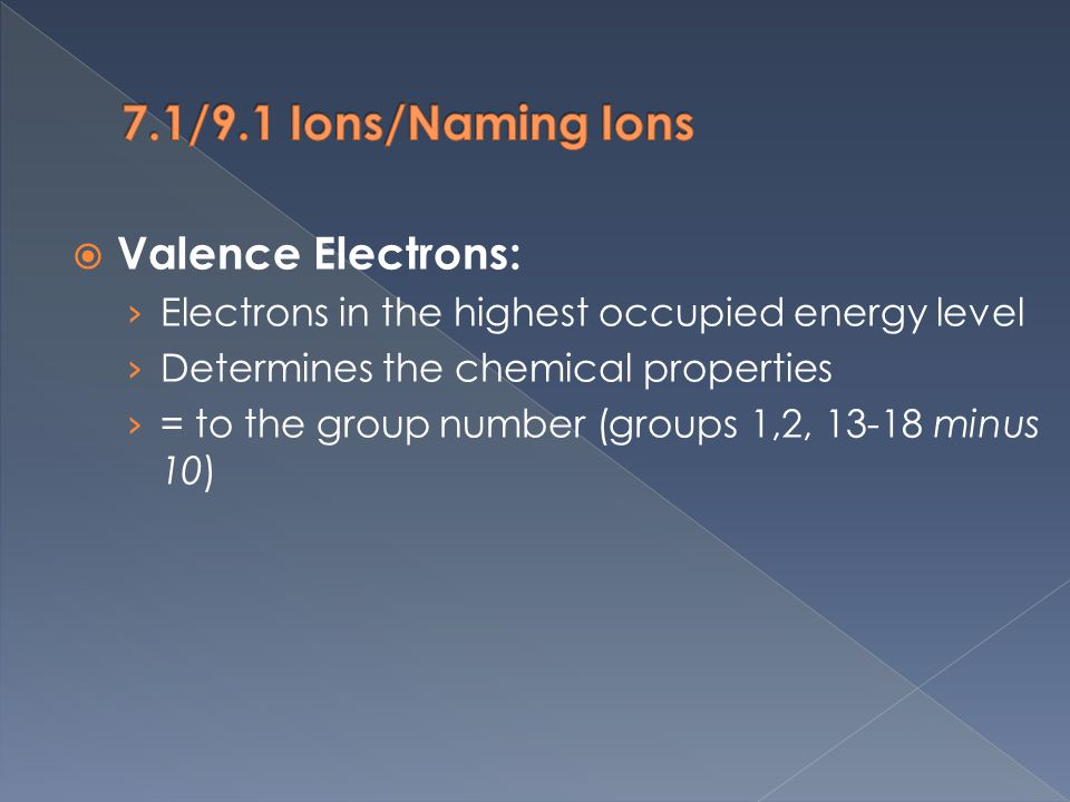  Valence Electrons: › Electrons in the highest occupied energy level › Determines the chemical properties › = to the group number (groups 1,2, minus 10)