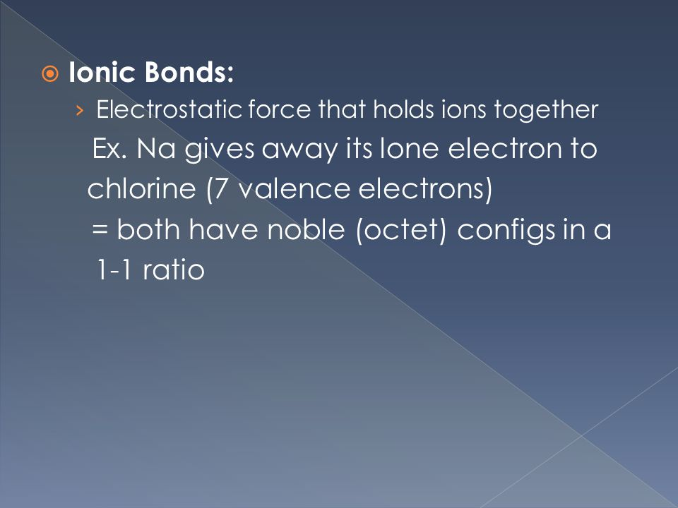  Ionic Bonds: › Electrostatic force that holds ions together Ex.