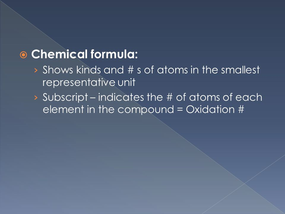  Chemical formula: › Shows kinds and # s of atoms in the smallest representative unit › Subscript – indicates the # of atoms of each element in the compound = Oxidation #