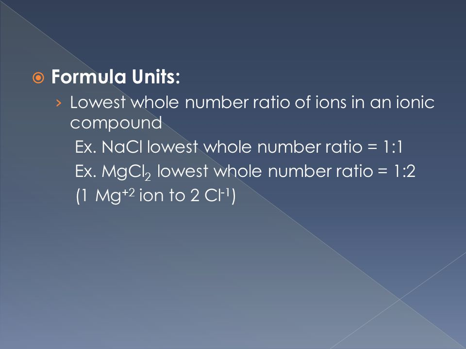  Formula Units: › Lowest whole number ratio of ions in an ionic compound Ex.