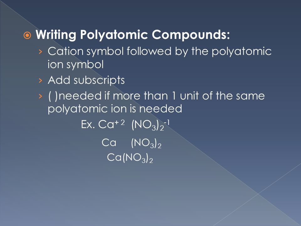  Writing Polyatomic Compounds: › Cation symbol followed by the polyatomic ion symbol › Add subscripts › ( )needed if more than 1 unit of the same polyatomic ion is needed Ex.
