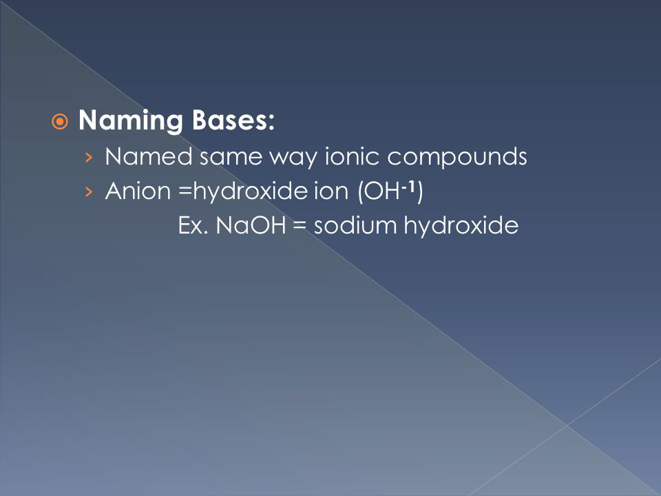  Naming Bases: › Named same way ionic compounds › Anion =hydroxide ion (OH -1 ) Ex.