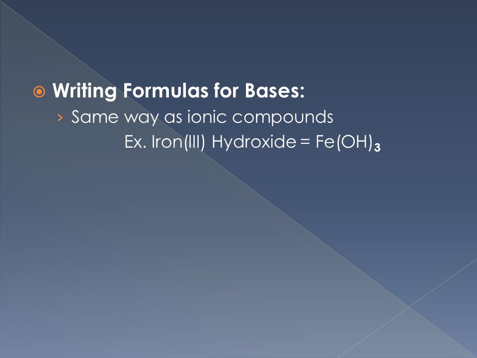  Writing Formulas for Bases: › Same way as ionic compounds Ex. Iron(III) Hydroxide = Fe(OH) 3