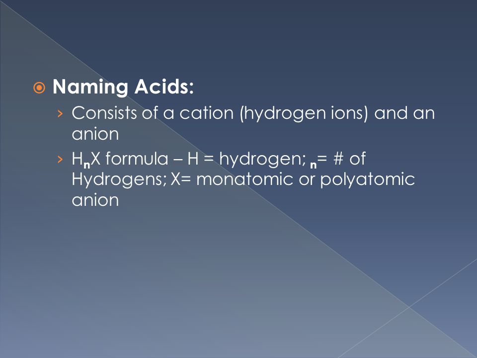  Naming Acids: › Consists of a cation (hydrogen ions) and an anion › H n X formula – H = hydrogen; n = # of Hydrogens; X= monatomic or polyatomic anion