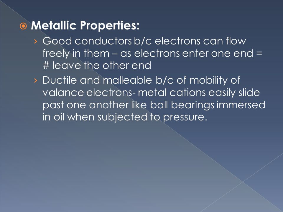  Metallic Properties: › Good conductors b/c electrons can flow freely in them – as electrons enter one end = # leave the other end › Ductile and malleable b/c of mobility of valance electrons- metal cations easily slide past one another like ball bearings immersed in oil when subjected to pressure.