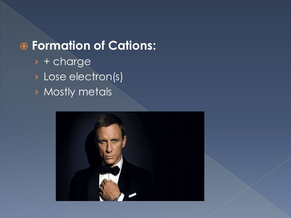  Formation of Cations: › + charge › Lose electron(s) › Mostly metals