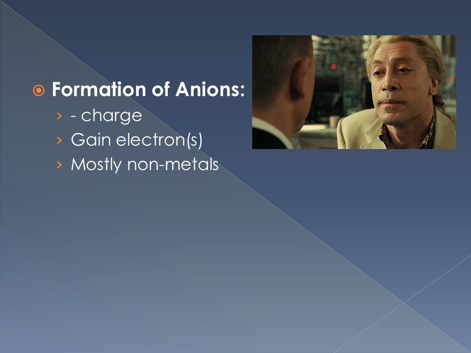  Formation of Anions: › - charge › Gain electron(s) › Mostly non-metals