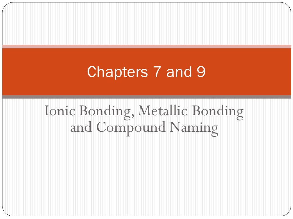 Ionic Bonding, Metallic Bonding and Compound Naming Chapters 7 and 9