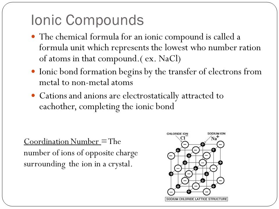 Ionic Compounds The chemical formula for an ionic compound is called a formula unit which represents the lowest who number ration of atoms in that compound.( ex.