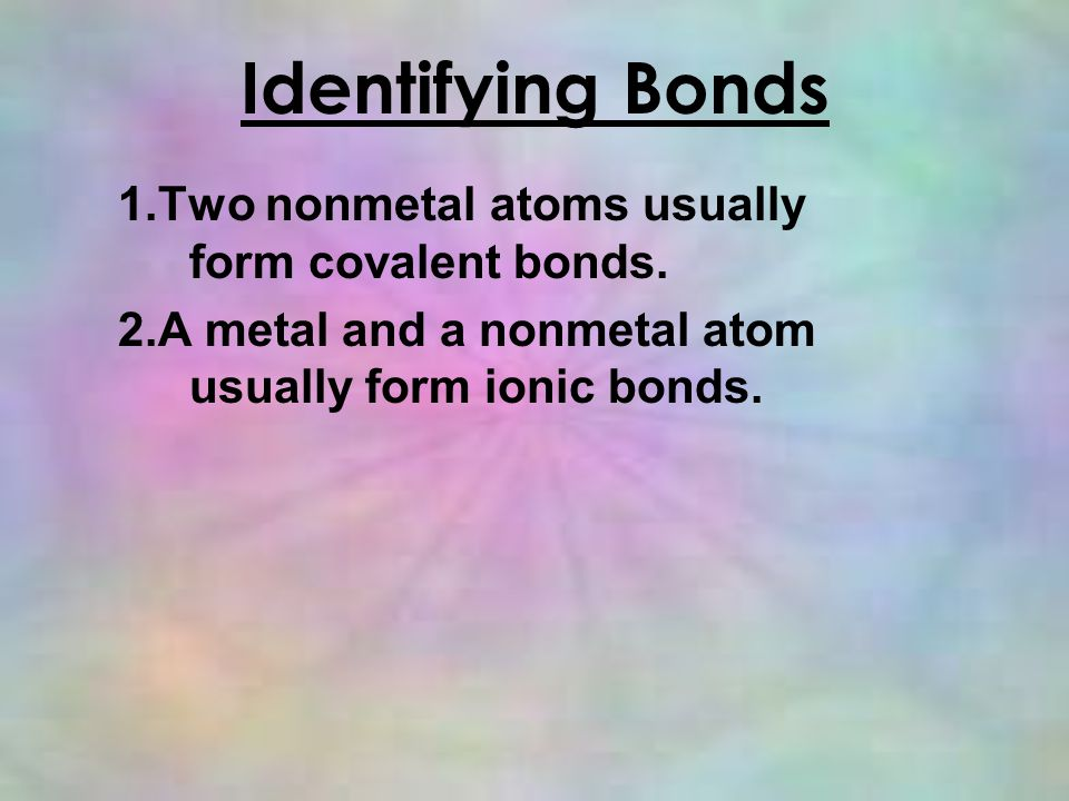 Identifying Bonds 1.Two nonmetal atoms usually form covalent bonds.