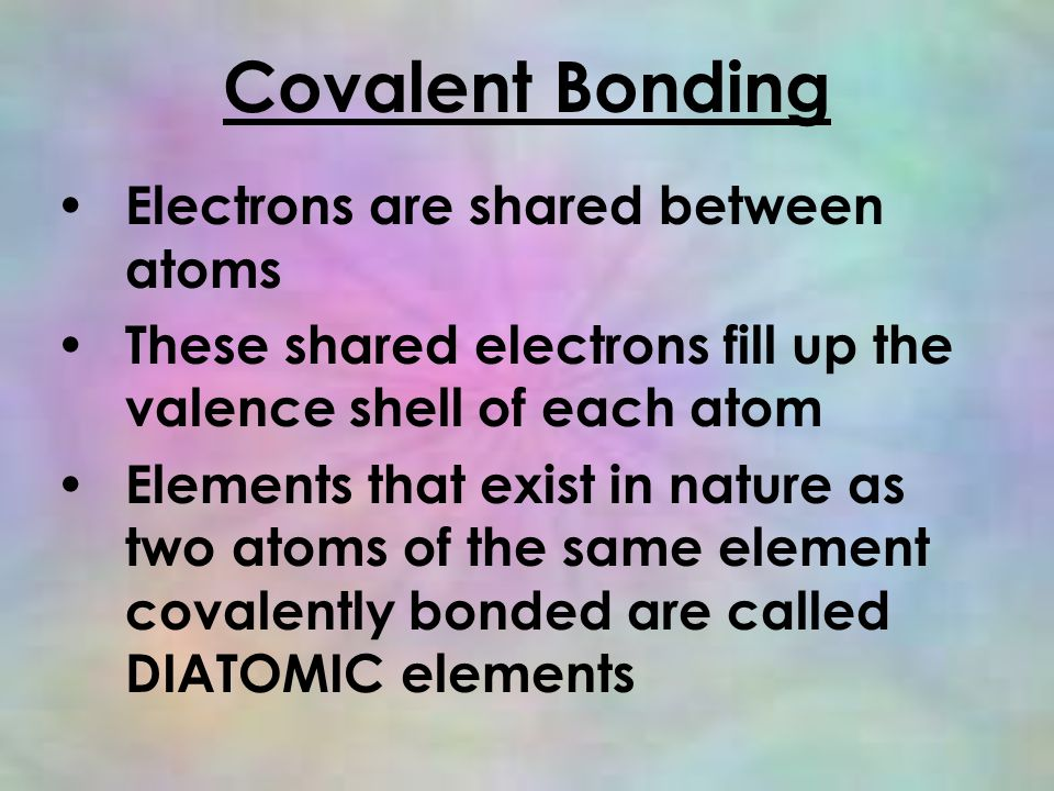 Covalent Bonding Electrons are shared between atoms These shared electrons fill up the valence shell of each atom Elements that exist in nature as two atoms of the same element covalently bonded are called DIATOMIC elements