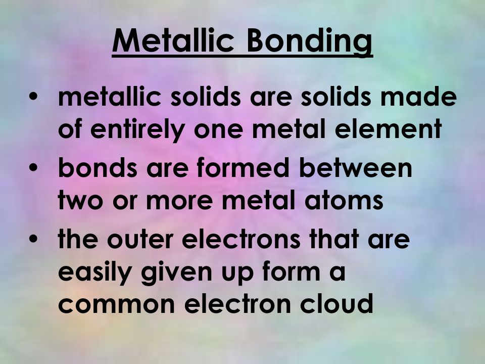 Metallic Bonding metallic solids are solids made of entirely one metal element bonds are formed between two or more metal atoms the outer electrons that are easily given up form a common electron cloud