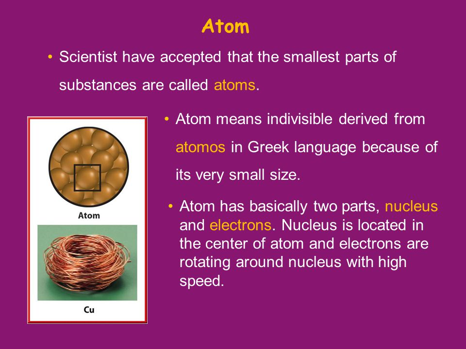 Atom Scientist have accepted that the smallest parts of substances are called atoms.