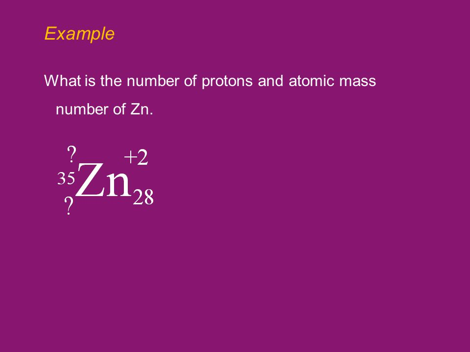 Example What is the number of protons and atomic mass number of Zn.