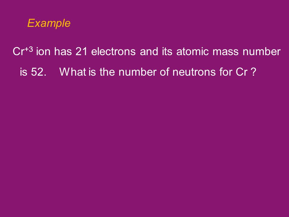 Example Cr +3 ion has 21 electrons and its atomic mass number is 52.