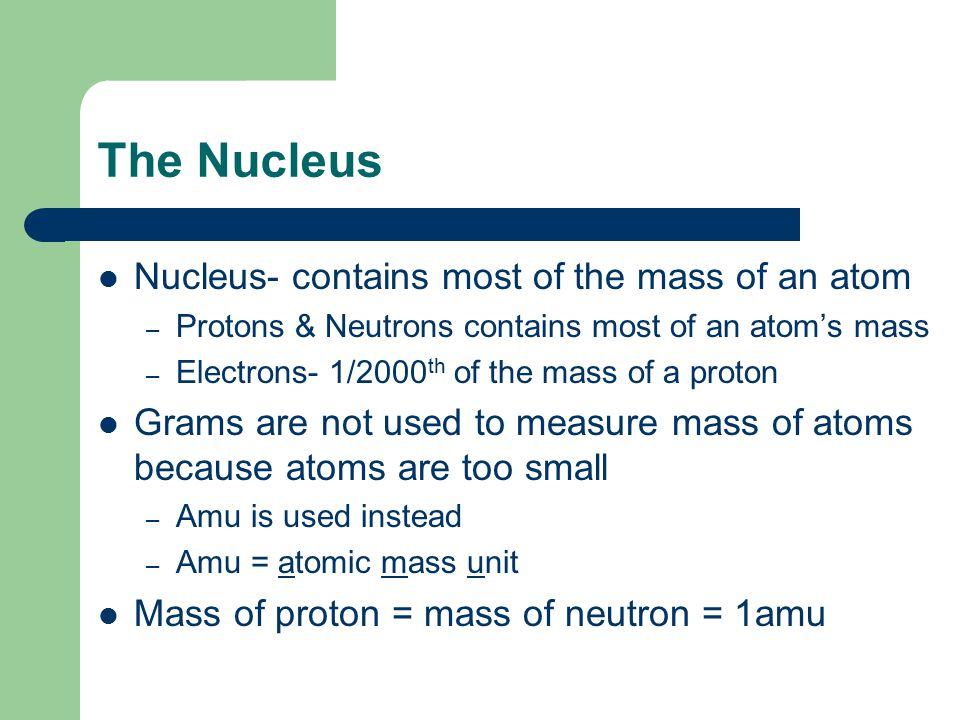 The Nucleus Nucleus- contains most of the mass of an atom – Protons & Neutrons contains most of an atom's mass – Electrons- 1/2000 th of the mass of a proton Grams are not used to measure mass of atoms because atoms are too small – Amu is used instead – Amu = atomic mass unit Mass of proton = mass of neutron = 1amu