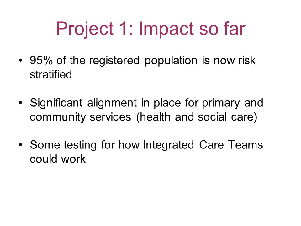 Project 1: Impact so far 95% of the registered population is now risk stratified Significant alignment in place for primary and community services (health and social care) Some testing for how Integrated Care Teams could work