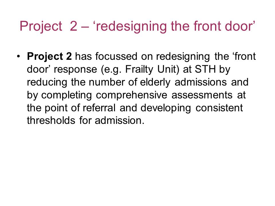 Project 2 – 'redesigning the front door' Project 2 has focussed on redesigning the 'front door' response (e.g.