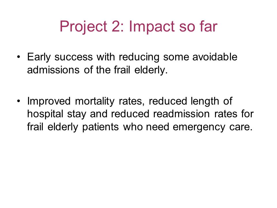 Project 2: Impact so far Early success with reducing some avoidable admissions of the frail elderly.