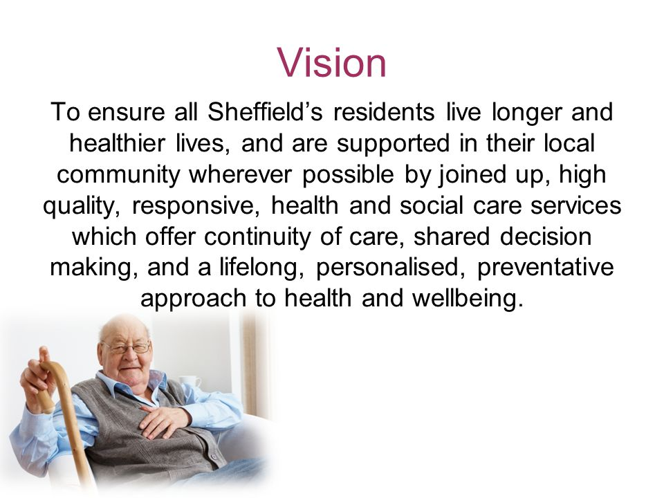 Vision To ensure all Sheffield's residents live longer and healthier lives, and are supported in their local community wherever possible by joined up, high quality, responsive, health and social care services which offer continuity of care, shared decision making, and a lifelong, personalised, preventative approach to health and wellbeing.