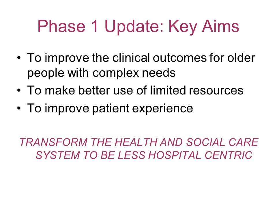 Phase 1 Update: Key Aims To improve the clinical outcomes for older people with complex needs To make better use of limited resources To improve patient experience TRANSFORM THE HEALTH AND SOCIAL CARE SYSTEM TO BE LESS HOSPITAL CENTRIC
