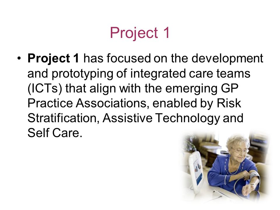 Project 1 Project 1 has focused on the development and prototyping of integrated care teams (ICTs) that align with the emerging GP Practice Associations, enabled by Risk Stratification, Assistive Technology and Self Care.