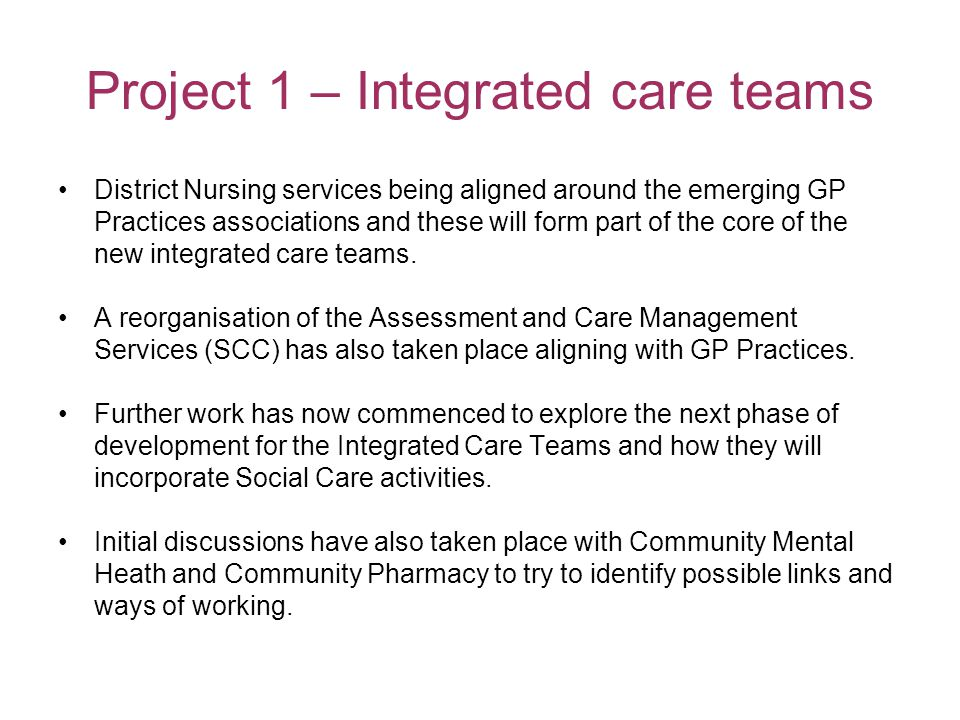 Project 1 – Integrated care teams District Nursing services being aligned around the emerging GP Practices associations and these will form part of the core of the new integrated care teams.