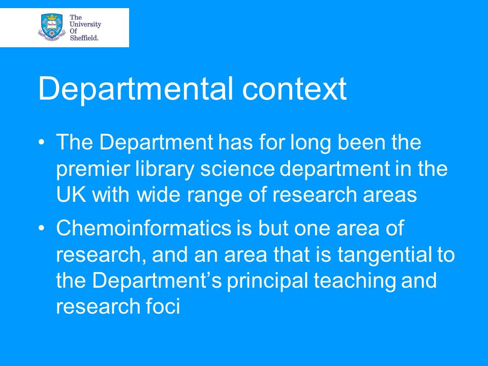 Departmental context The Department has for long been the premier library science department in the UK with wide range of research areas Chemoinformatics is but one area of research, and an area that is tangential to the Department's principal teaching and research foci