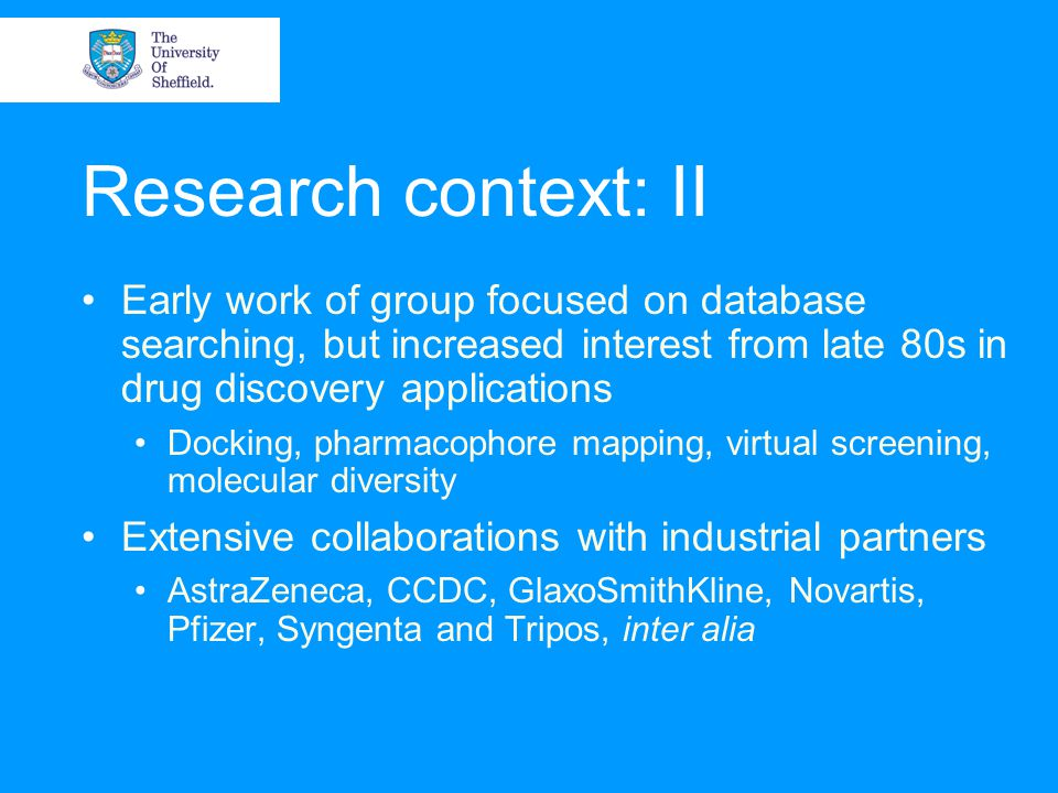 Research context: II Early work of group focused on database searching, but increased interest from late 80s in drug discovery applications Docking, pharmacophore mapping, virtual screening, molecular diversity Extensive collaborations with industrial partners AstraZeneca, CCDC, GlaxoSmithKline, Novartis, Pfizer, Syngenta and Tripos, inter alia