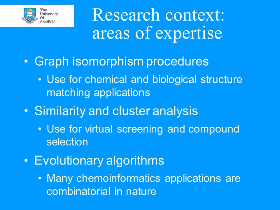 Research context: areas of expertise Graph isomorphism procedures Use for chemical and biological structure matching applications Similarity and cluster analysis Use for virtual screening and compound selection Evolutionary algorithms Many chemoinformatics applications are combinatorial in nature