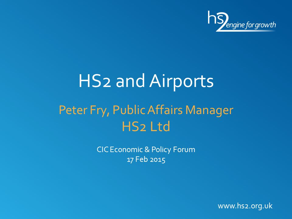 HS2 and Airports Peter Fry, Public Affairs Manager HS2 Ltd CIC Economic & Policy Forum 17 Feb