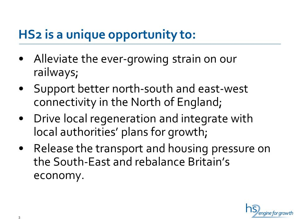 HS2 is a unique opportunity to: Alleviate the ever-growing strain on our railways; Support better north-south and east-west connectivity in the North of England; Drive local regeneration and integrate with local authorities' plans for growth; Release the transport and housing pressure on the South-East and rebalance Britain's economy.