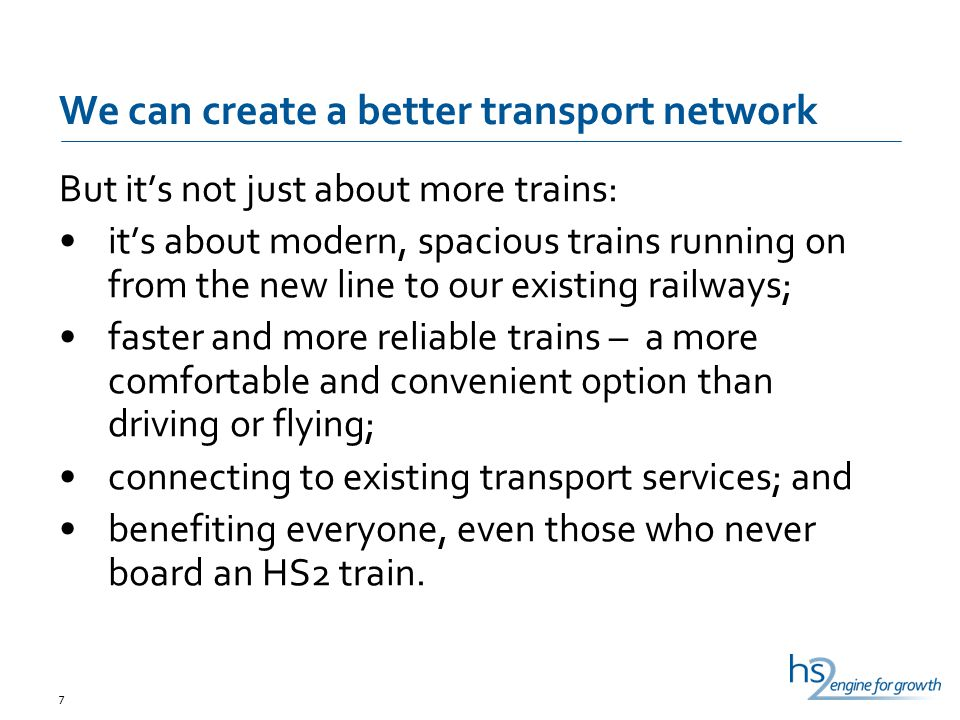 We can create a better transport network But it's not just about more trains: it's about modern, spacious trains running on from the new line to our existing railways; faster and more reliable trains – a more comfortable and convenient option than driving or flying; connecting to existing transport services; and benefiting everyone, even those who never board an HS2 train.