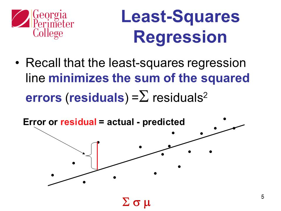  5 Least-Squares Regression Recall that the least-squares regression line minimizes the sum of the squared errors (residuals) =  residuals 2 Error or residual = actual - predicted