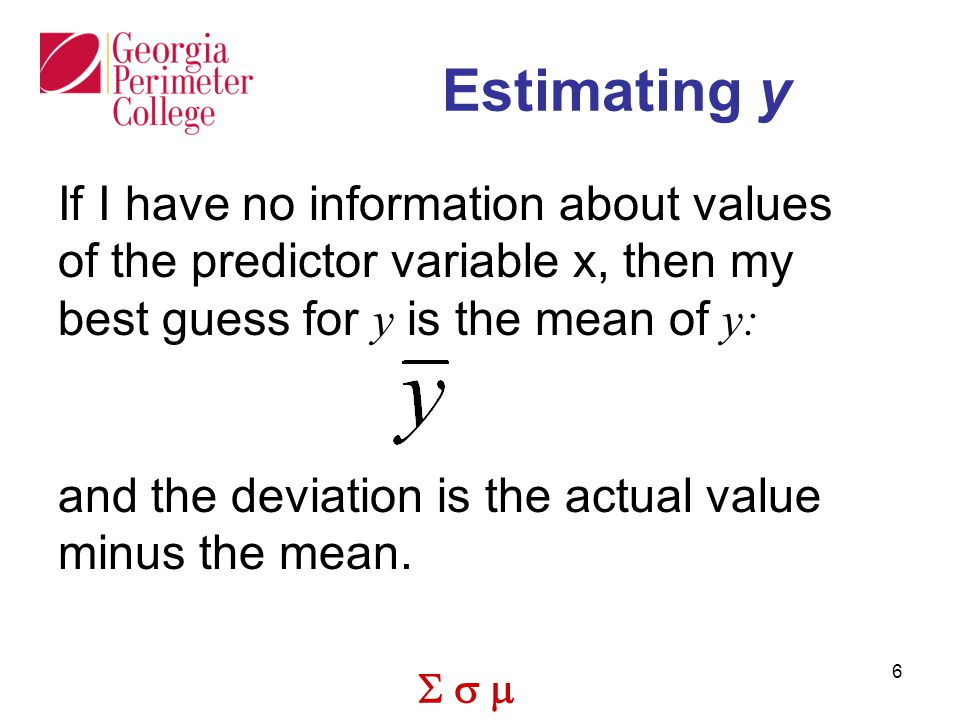  6 Estimating y If I have no information about values of the predictor variable x, then my best guess for y is the mean of y: and the deviation is the actual value minus the mean.