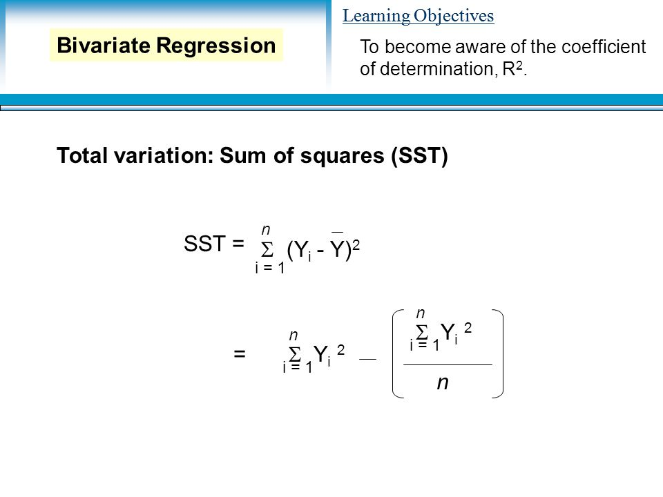 Learning Objectives Total variation: Sum of squares (SST) To become aware of the coefficient of determination, R 2.