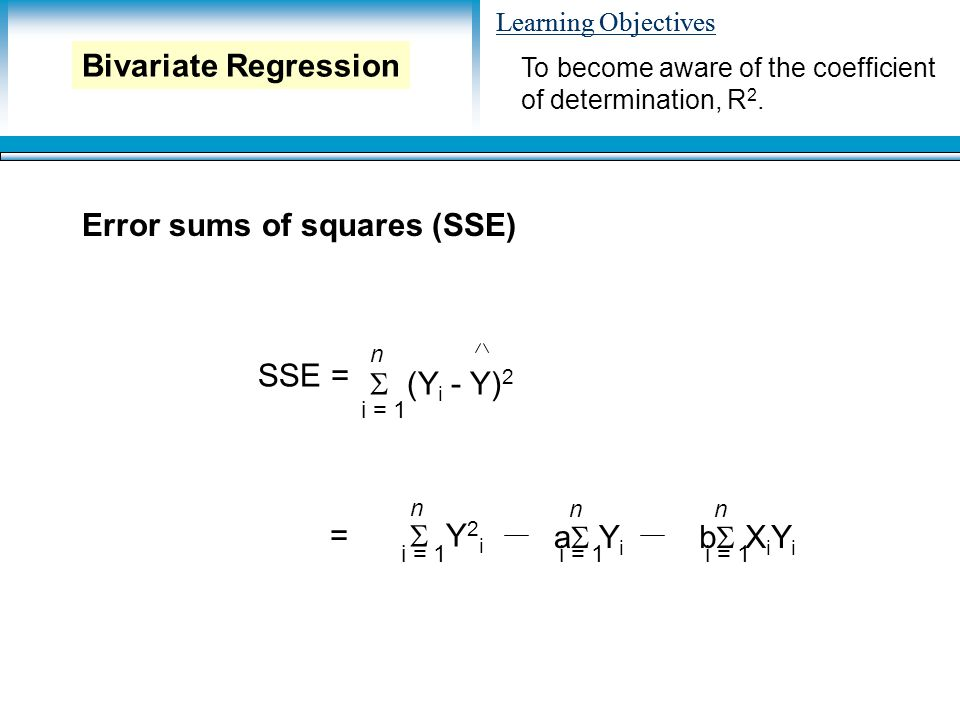 Learning Objectives Error sums of squares (SSE) To become aware of the coefficient of determination, R 2.